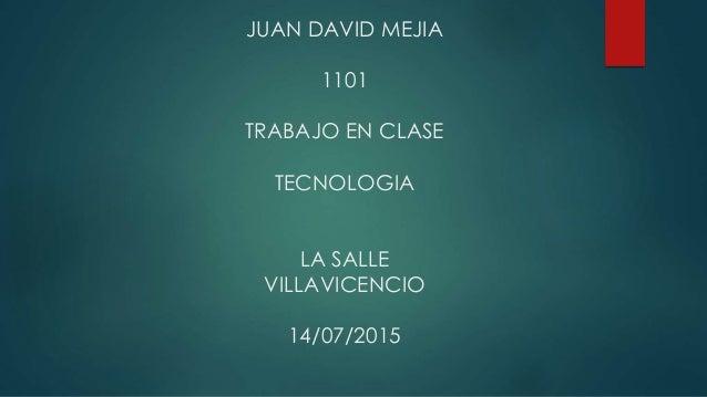 JUAN DAVID MEJIA 1101 TRABAJO EN CLASE TECNOLOGIA LA SALLE VILLAVICENCIO 14/07/2015