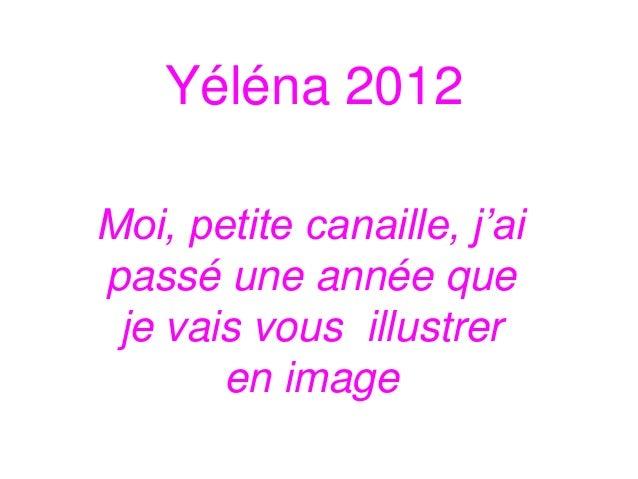 Yéléna 2012Moi, petite canaille, j'aipassé une année que je vais vous illustrer       en image