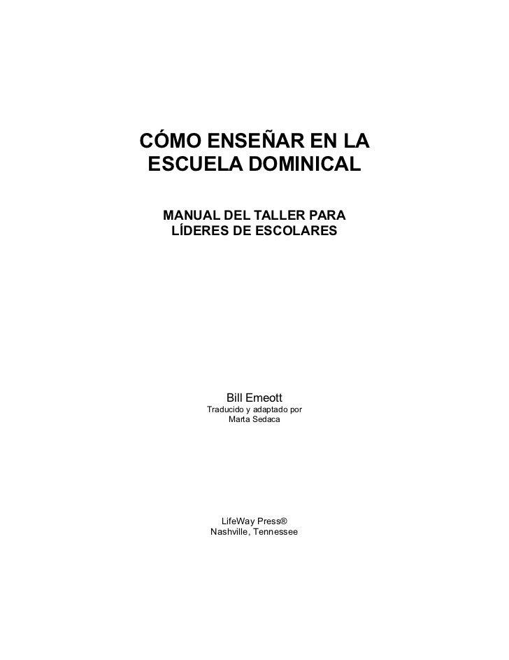 CÓMO ENSEÑAR EN LA ESCUELA DOMINICAL MANUAL DEL TALLER PARA  LÍDERES DE ESCOLARES          Bill Emeott      Traducido y ad...