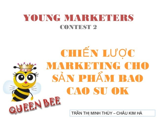 YOUNG MARKETERS CONTEST 2  CHIẾ N LƯỢ C MARKETING CHO SẢ N PHẨ M BAO CAO SU OK TRẦN THỊ MINH THÙY – CHÂU KIM HÀ