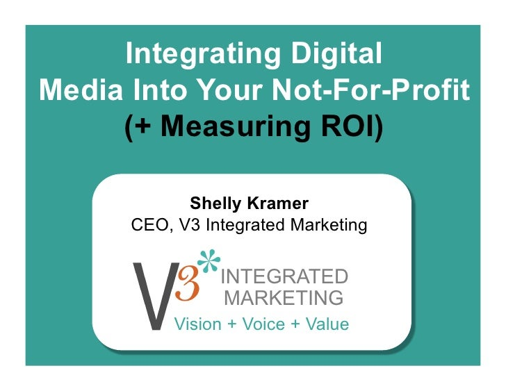 Integrating DigitalMedia Into Your Not-For-Profit     (+ Measuring ROI)            Shelly Kramer      CEO, V3 Integrated M...