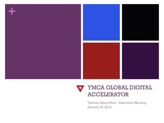 +    YMCA GLOBAL DIGITAL    ACCELERATOR    Venture Ideas Pitch – Executive Meeting    January 23, 2013