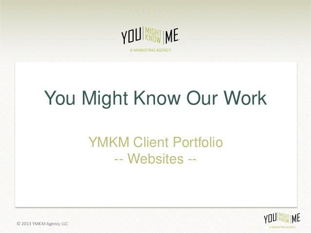 You Might Know Our Work                         YMKM Client Portfolio                            -- Websites --© 2013 YMKM...