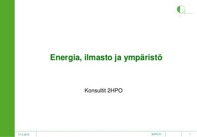 Energia, ilmasto ja ympäristö  Konsultit 2HPO  17.4.2013  2HPO.FI  1