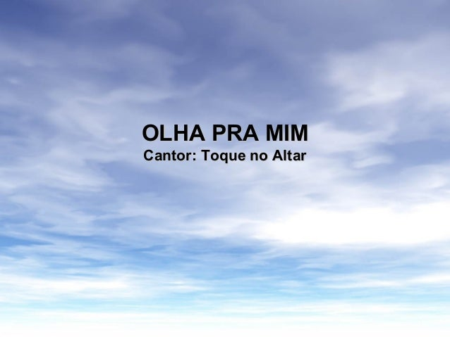 OLHA PRA MIMOLHA PRA MIM Cantor: Toque no AltarCantor: Toque no Altar