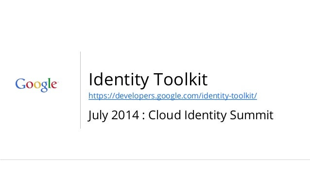 Identity Toolkit https://developers.google.com/identity-toolkit/ July 2014 : Cloud Identity Summit
