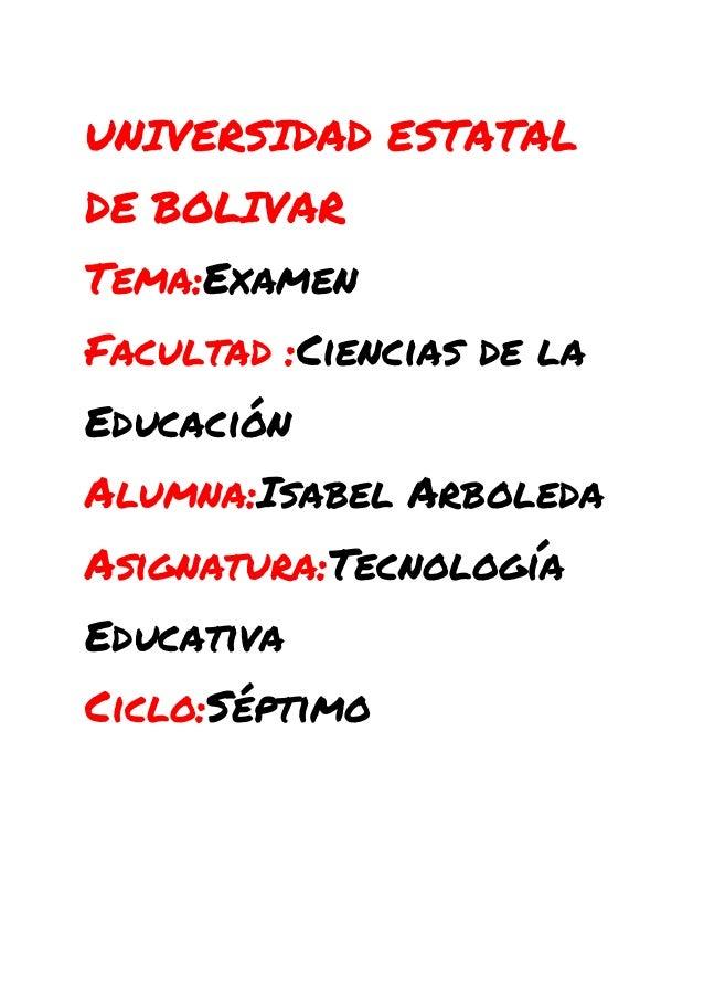 UNIVERSIDAD ESTATAL DE BOLIVAR Tema:Examen Facultad :Ciencias de la Educación Alumna:Isabel Arboleda Asignatura:Tecnología...