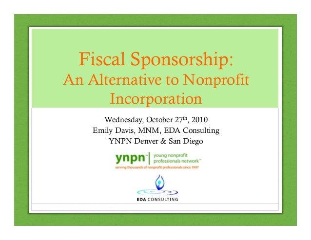 Fiscal Sponsorship: An Alternative to Nonprofit Incorporation Wednesday, October 27th, 2010 Emily Davis, MNM, EDA Consulti...