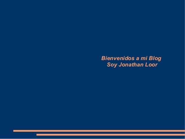 Bienvenidos a mi Blog  Soy Jonathan Loor