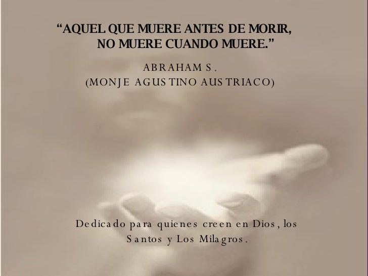""""""" AQUEL QUE MUERE ANTES DE MORIR, NO MUERE CUANDO MUERE."""" ABRAHAM S. (MONJE AGUSTINO AUSTRIACO) Dedicado para quienes cree..."""