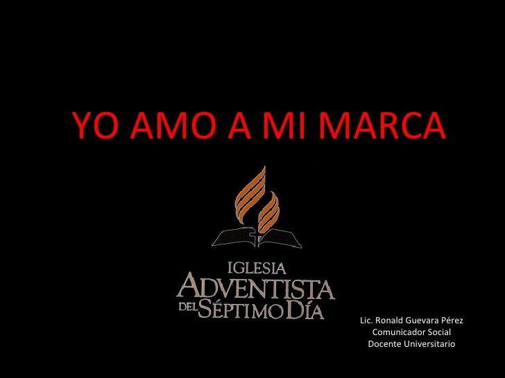 YO AMO A MI MARCA Lic. Ronald Guevara Pérez Comunicador Social Docente Universitario