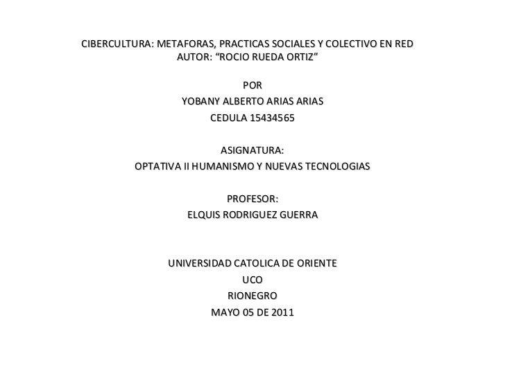 """CIBERCULTURA: METAFORAS, PRACTICAS SOCIALES Y COLECTIVO EN RED AUTOR: """"ROCIO RUEDA ORTIZ"""" POR YOBANY ALBERTO ARIAS ARIAS C..."""