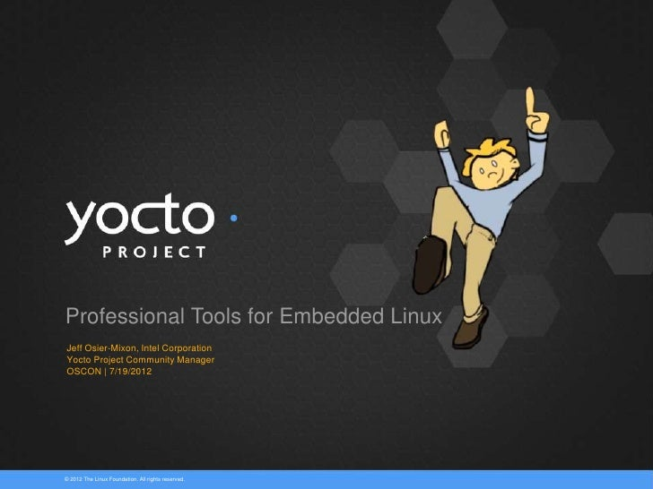 Professional Tools for Embedded LinuxJeff Osier-Mixon, Intel CorporationYocto Project Community ManagerOSCON | 7/19/2012© ...