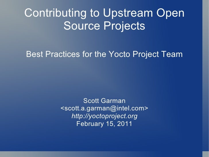 Contributing to Upstream Open Source Projects Best Practices for the Yocto Project Team Scott Garman <scott.a.garman@intel...