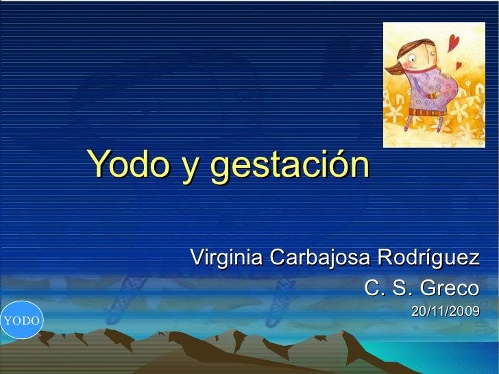 Yodo y gestación Virginia Carbajosa Rodríguez C. S. Greco 20/11/2009 YODO