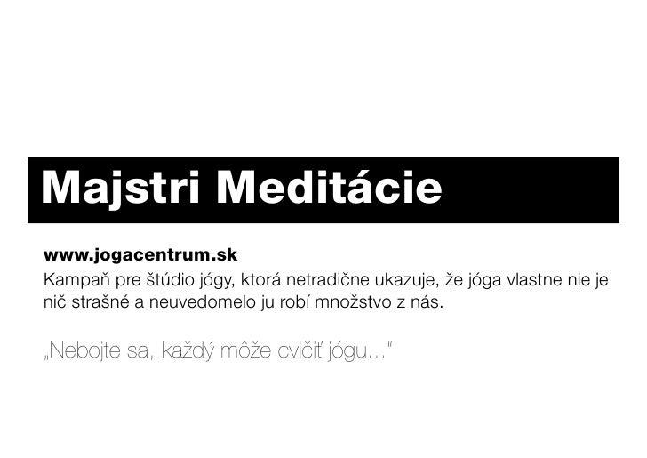 Majstri Meditácie www.jogacentrum.sk Kampaň pre štúdio jógy, ktorá netradične ukazuje, že jóga vlastne nie je nič strašné ...