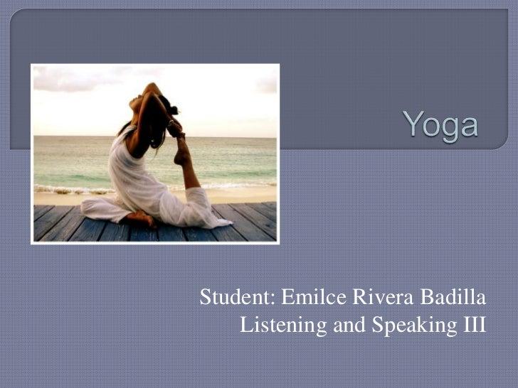 Yoga<br />Student: Emilce Rivera Badilla<br />Listening and Speaking III<br />