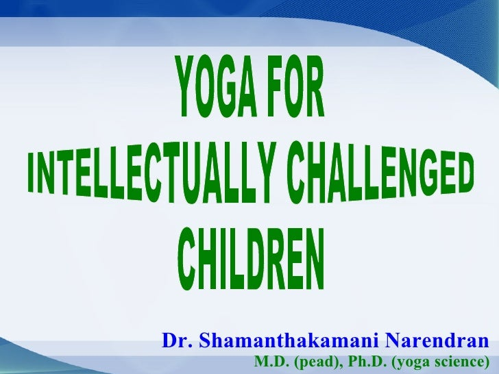 Dr. Shamanthakamani Narendran M.D. (pead), Ph.D. (yoga science) YOGA FOR  INTELLECTUALLY CHALLENGED  CHILDREN