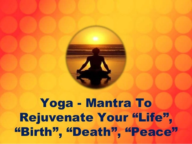 "Yoga - Mantra To Rejuvenate Your ""Life"", ""Birth"", ""Death"", ""Peace"""
