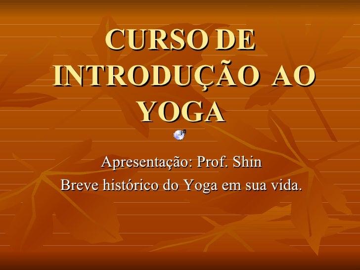 CURSO DE  INTRODUÇÃO  AO YOGA Apresentação: Prof. Shin Breve histórico do Yoga em sua vida.