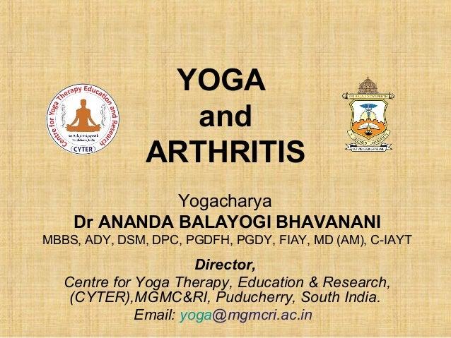 YOGA AND ARTHRITIS Yogacharya Dr ANANDA BALAYOGI BHAVANANI MBBS, ADY, DSM, DPC, PGDFH, PGDY, FIAY, MD (AM)  Deputy Directo...