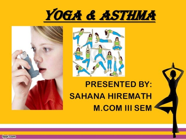YOGA & ASTHMA  PRESENTED BY: SAHANA HIREMATH M.COM III SEM