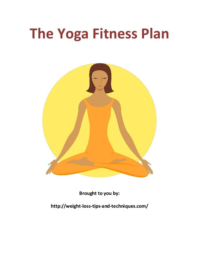 The Yoga Fitness Plan Brought to you by: http://weight-loss-tips-and-techniques.com/