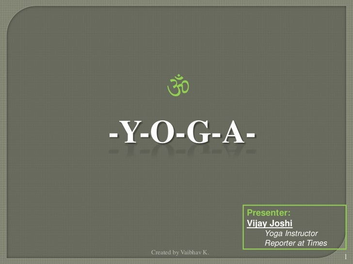 -Y-O-G-A-                          Presenter:                          Vijay Joshi                              Yoga Inst...