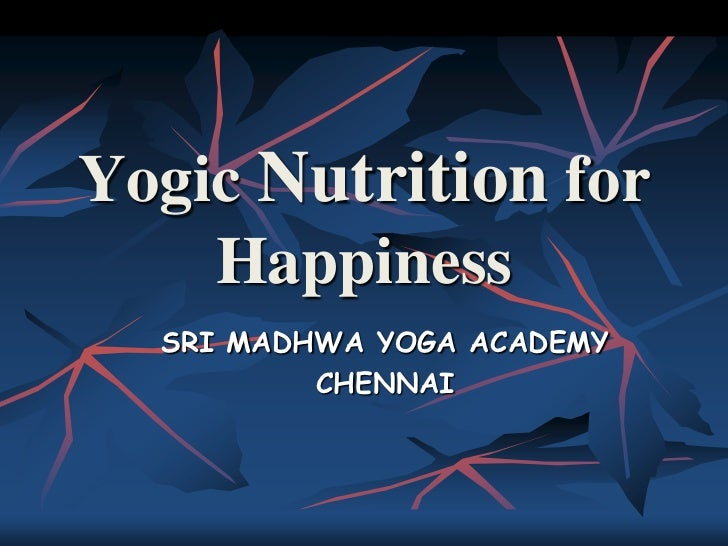 Yogic Nutrition for    Happiness  SRI MADHWA YOGA ACADEMY          CHENNAI