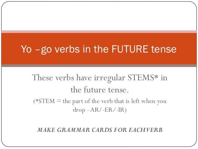 Yo –go verbs in the FUTURE tense  These verbs have irregular STEMS* in            the future tense.  (*STEM = the part of ...