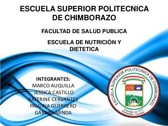 ESCUELA SUPERIOR POLITECNICA DE CHIMBORAZO FACULTAD DE SALUD PUBLICA ESCUELA DE NUTRICIÓN Y DIETETICA  INTEGRANTES: MARCO ...