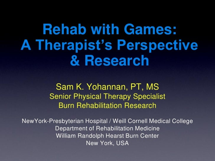 Rehab with Games: A Therapist's Perspective       & Research             Sam K. Yohannan, PT, MS          Senior Physical ...