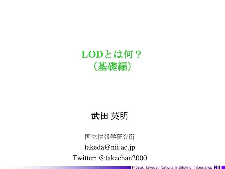 LODとは何?(基礎編)<br />武田 英明<br />国立情報学研究所<br />takeda@nii.ac.jp<br />Twitter: @takechan2000<br />