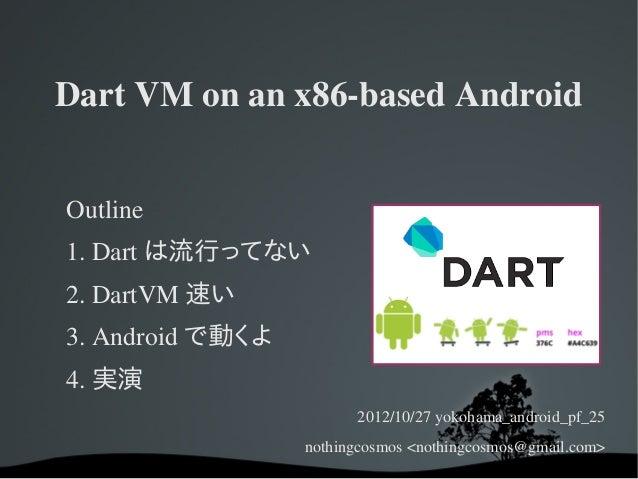 DartVMonanx86basedAndroidOutline1.Dart は流行ってない2.DartVM 速い3.Android で動くよ4. 実演                        2012/10/27yo...