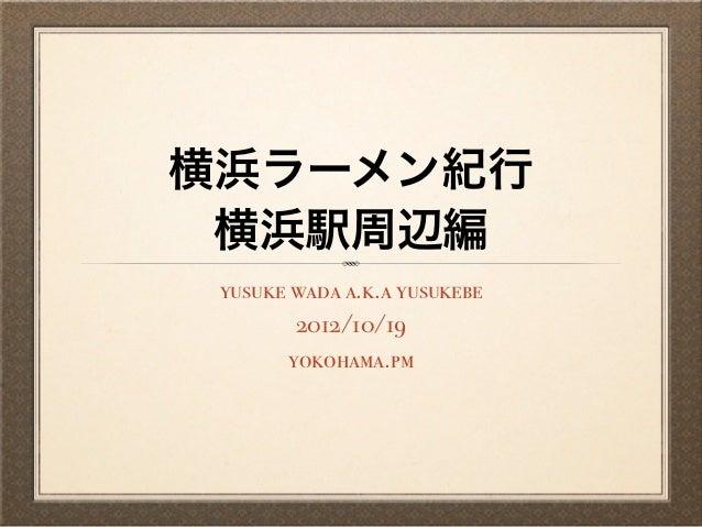 横浜ラーメン紀行 横浜駅周辺編 yusuke wada a.k.a yusukebe         2012/10/19        yokohama.pm