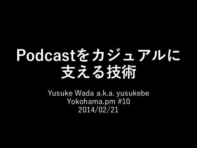 Podcastをカジュアルに 支える技術 Yusuke Wada a.k.a. yusukebe Yokohama.pm #10 2014/02/21