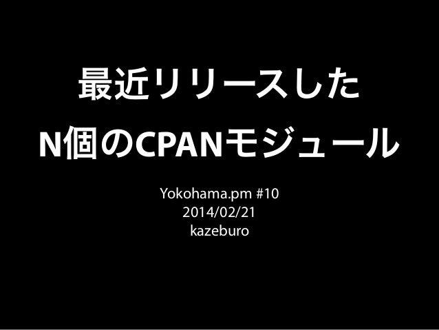 最近リリースした N個のCPANモジュール Yokohama.pm #10 2014/02/21 kazeburo