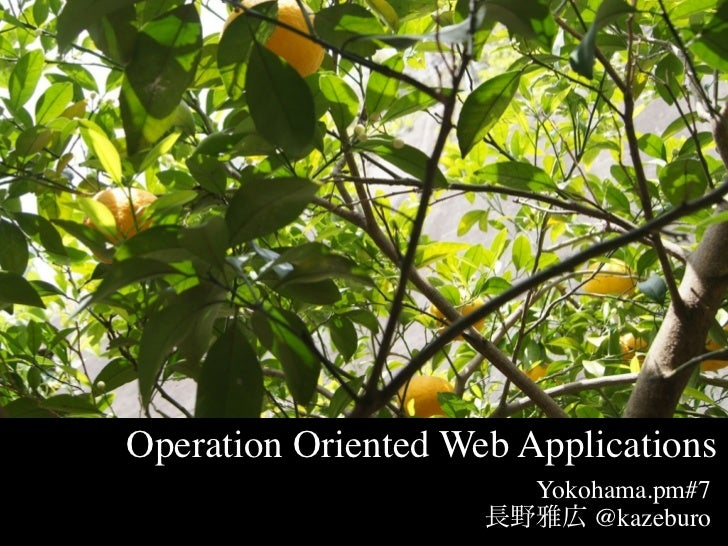 Operation Oriented Web Applications                        Yokohama.pm#7                            @kazeburo