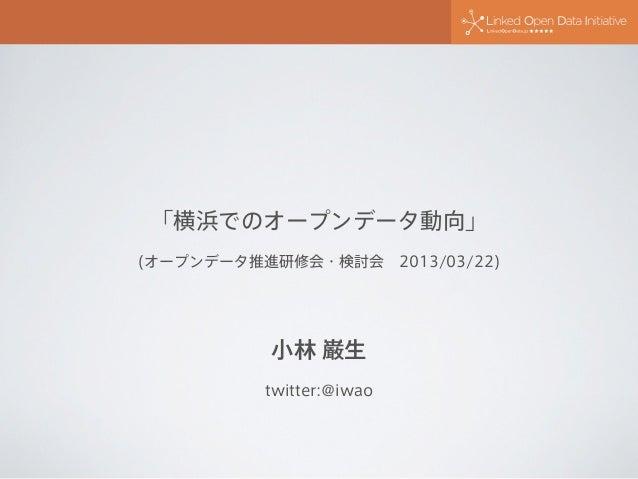 「横浜でのオープンデータ動向」(オープンデータ推進研修会・検討会2013/03/22)          小林 巌生          twitter:@iwao
