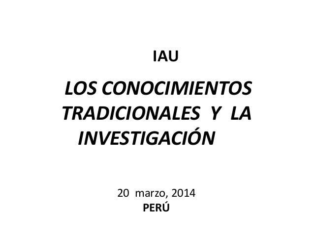 LOS CONOCIMIENTOS TRADICIONALES Y LA INVESTIGACIÓN 20 marzo, 2014 PERÚ IAU
