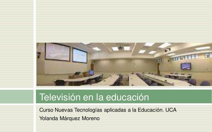 Televisión en la educaciónCurso Nuevas Tecnologías aplicadas a la Educación. UCAYolanda Márquez Moreno