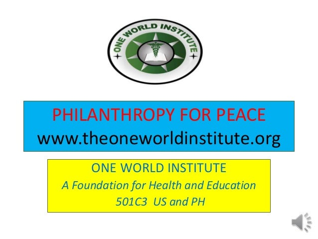 PHILANTHROPY FOR PEACE www.theoneworldinstitute.org ONE WORLD INSTITUTE A Foundation for Health and Education 501C3 US and...