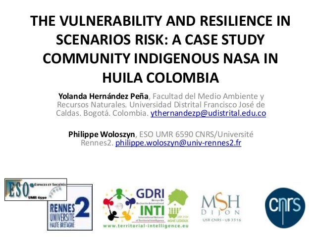 THE VULNERABILITY AND RESILIENCE INSCENARIOS RISK: A CASE STUDYCOMMUNITY INDIGENOUS NASA INHUILA COLOMBIAYolanda Hernández...