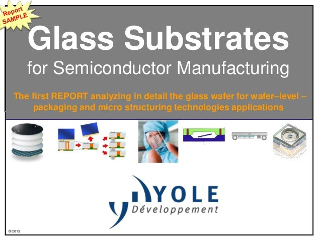 © 2013Glass Substratesfor Semiconductor ManufacturingThe first REPORT analyzing in detail the glass wafer for wafer–level ...
