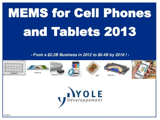 © 2013MEMS for Cell Phonesand Tablets 2013- From a $2.2B Business in 2012 to $6.4B by 2018 ! -SamsungJawbone AMSDelfMEMSSe...