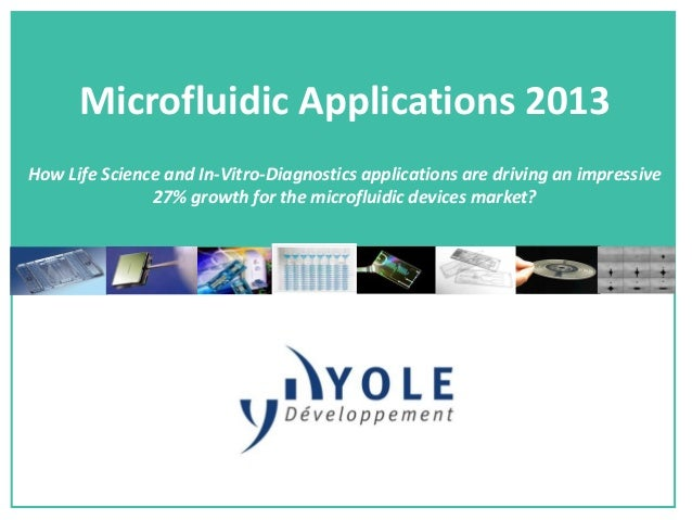 Microfluidic Applications 2013How Life Science and In-Vitro-Diagnostics applications are driving an impressive27% growth f...