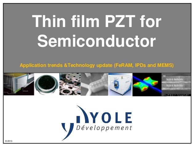 Thin film PZT for Semiconductor Application trends &Technology update (FeRAM, IPDs and MEMS)  © 2013