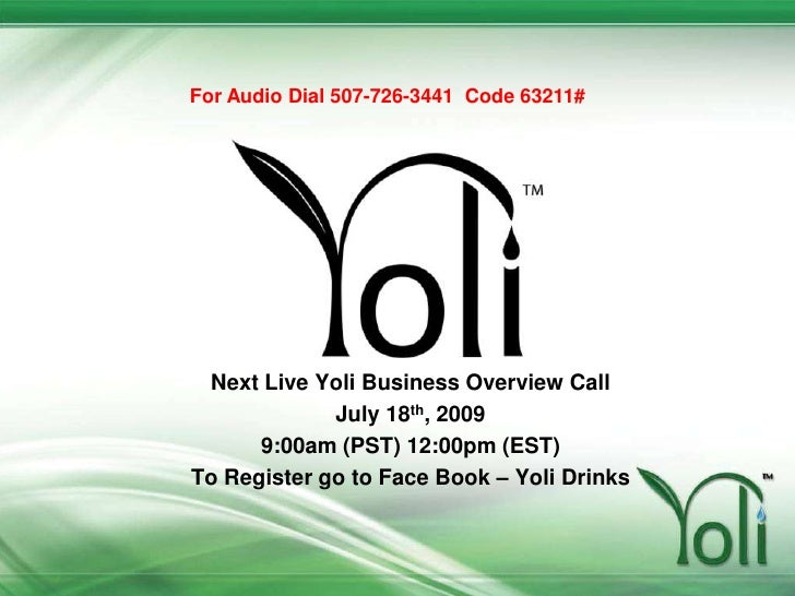 For Audio Dial 507-726-3441  Code 63211#<br />Next Live Yoli Business Overview Call <br />July 18th, 2009 <br />9:00am (PS...