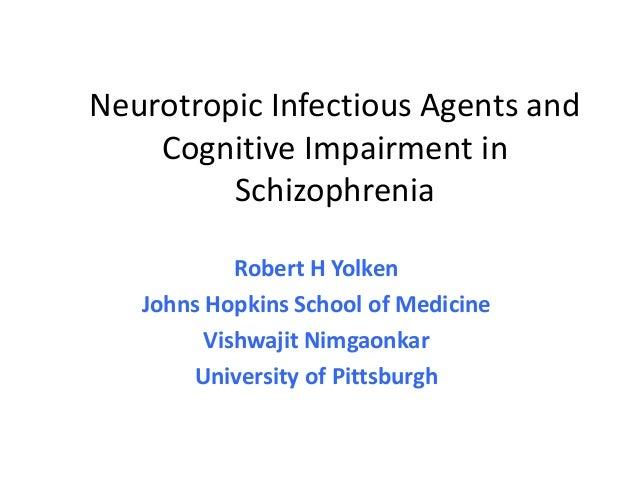 Neurotropic Infectious Agents and    Cognitive Impairment in         Schizophrenia            Robert H Yolken   Johns Hopk...