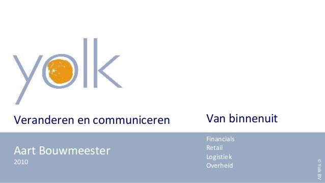 Veranderen en communiceren Aart Bouwmeester 2010 Van binnenuit Financials Retail Logistiek Overheid ©YolkBV
